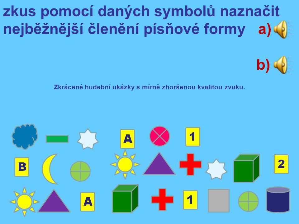 zkus pomocí daných symbolů naznačit nejběžnější členění písňové formy a) b) Zkrácené hudební ukázky s mírně zhoršenou kvalitou zvuku.