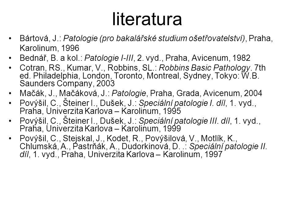 literatura Bártová, J.: Patologie (pro bakalářské studium ošetřovatelství), Praha, Karolinum, 1996 Bednář, B. a kol.: Patologie I-III, 2. vyd., Praha,
