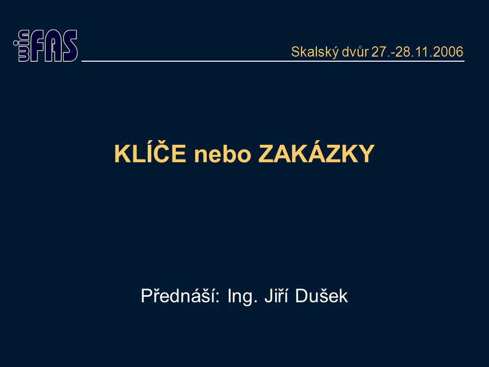 KLÍČE nebo ZAKÁZKY Přednáší: Ing. Jiří Dušek Skalský dvůr 27.-28.11.2006
