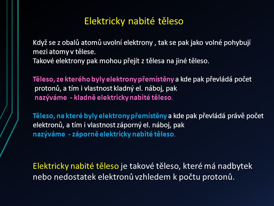 Elektricky nabité těleso Když se z obalů atomů uvolní elektrony, tak se pak jako volné pohybují mezi atomy v tělese. Takové elektrony pak mohou přejít