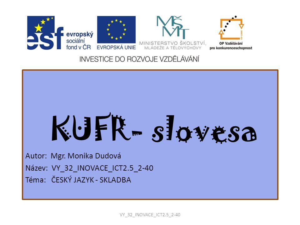 KUFR- slovesa Autor: Mgr. Monika Dudová Název: VY_32_INOVACE_ICT2.5_2-40 Téma: ČESKÝ JAZYK - SKLADBA VY_32_INOVACE_ICT2.5_2-40