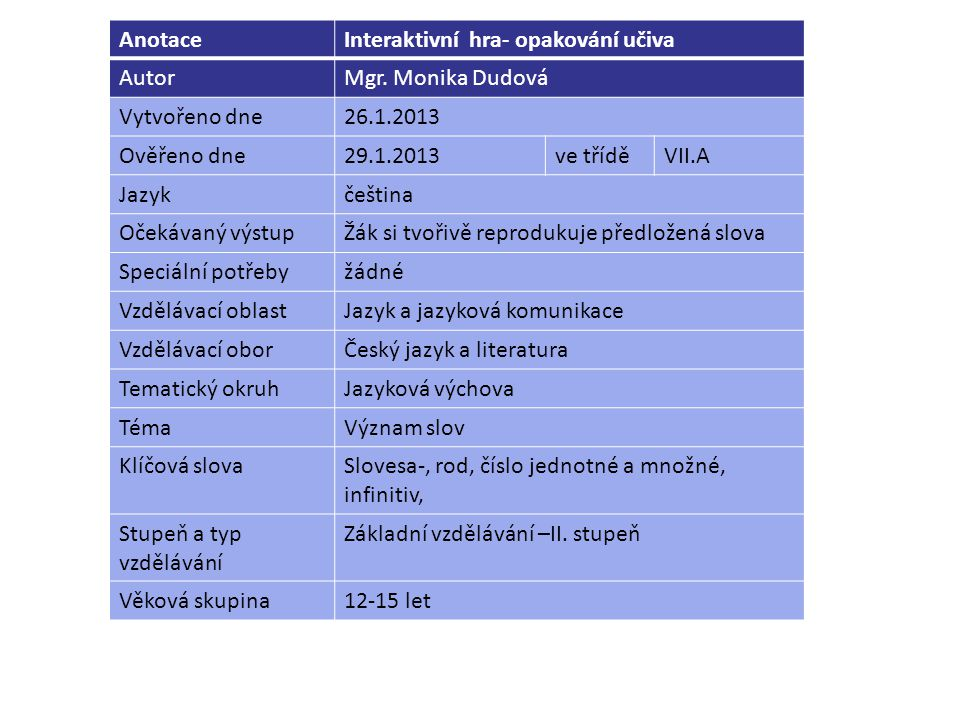 AnotaceInteraktivní hra- opakování učiva AutorMgr. Monika Dudová Vytvořeno dne26.1.2013 Ověřeno dne29.1.2013ve tříděVII.A Jazykčeština Očekávaný výstu
