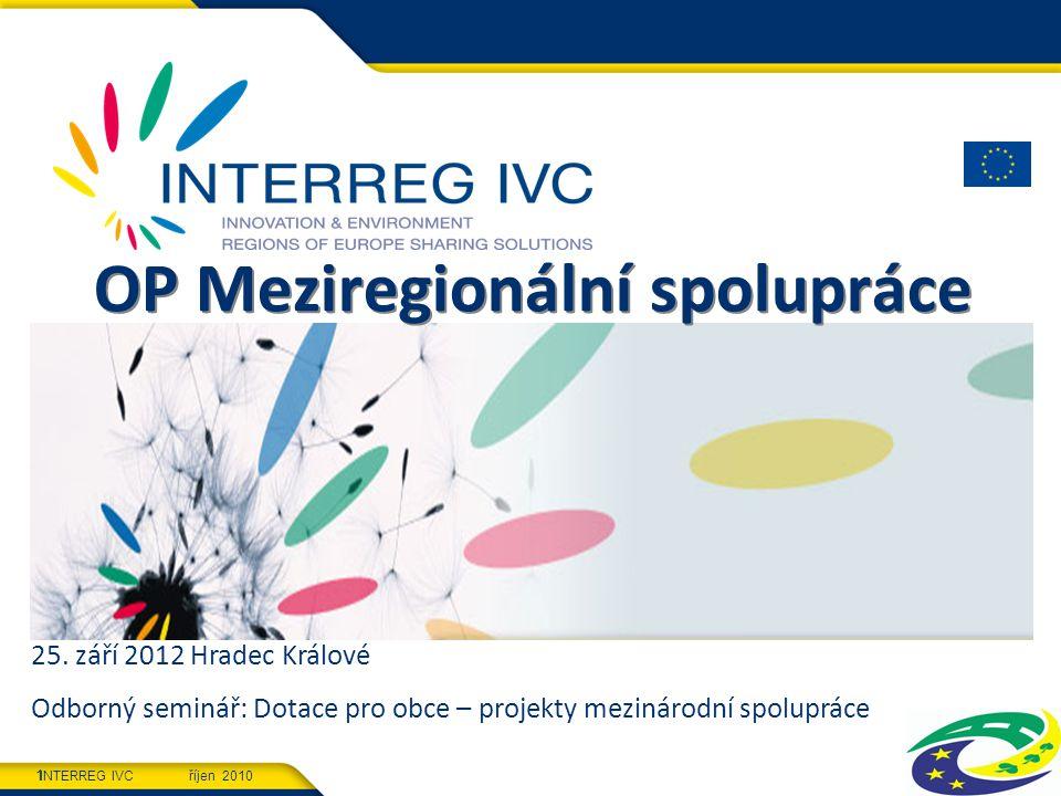 INTERREG IVC říjen 2010 1 OP Meziregionální spolupráce 25. září 2012 Hradec Králové Odborný seminář: Dotace pro obce – projekty mezinárodní spolupráce