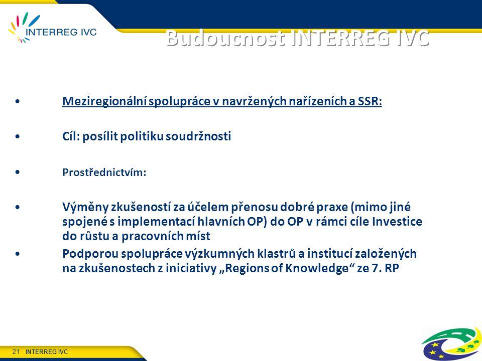 """INTERREG IVC 21 Budoucnost INTERREG IVC Meziregionální spolupráce v navržených nařízeních a SSR: Cíl: posílit politiku soudržnosti Prostřednictvím: Výměny zkušeností za účelem přenosu dobré praxe (mimo jiné spojené s implementací hlavních OP) do OP v rámci cíle Investice do růstu a pracovních míst Podporou spolupráce výzkumných klastrů a institucí založených na zkušenostech z iniciativy """"Regions of Knowledge ze 7."""