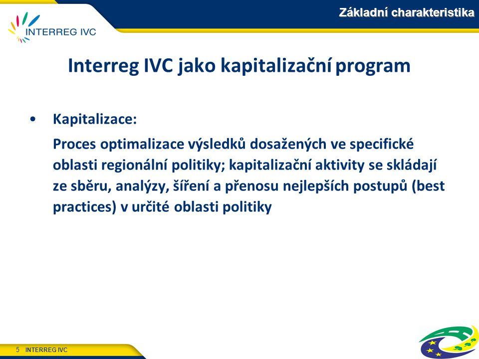 INTERREG IVC 5 Základní charakteristika Interreg IVC jako kapitalizační program Kapitalizace: Proces optimalizace výsledků dosažených ve specifické oblasti regionální politiky; kapitalizační aktivity se skládají ze sběru, analýzy, šíření a přenosu nejlepších postupů (best practices) v určité oblasti politiky