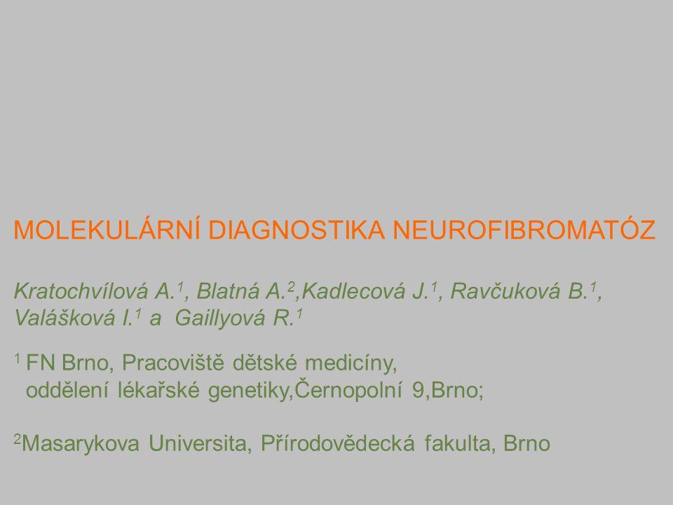 MOLEKULÁRNÍ DIAGNOSTIKA NEUROFIBROMATÓZ Kratochvílová A. 1, Blatná A. 2,Kadlecová J. 1, Ravčuková B. 1, Valášková I. 1 a Gaillyová R. 1 1 FN Brno, Pra