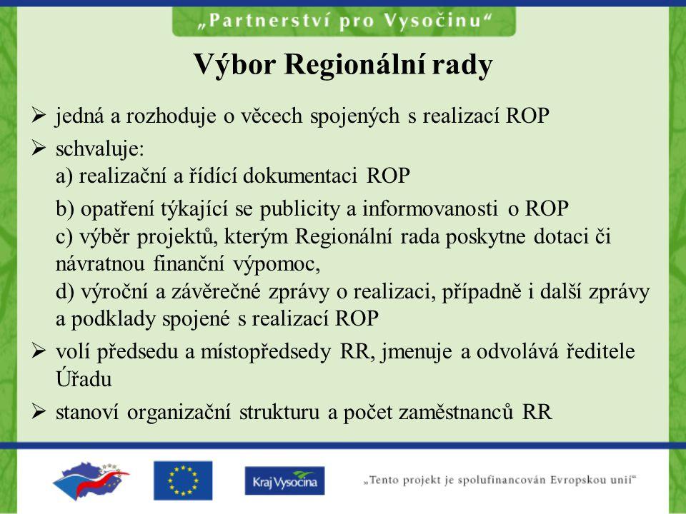 Výbor Regionální rady  jedná a rozhoduje o věcech spojených s realizací ROP  schvaluje: a) realizační a řídící dokumentaci ROP b) opatření týkající se publicity a informovanosti o ROP c) výběr projektů, kterým Regionální rada poskytne dotaci či návratnou finanční výpomoc, d) výroční a závěrečné zprávy o realizaci, případně i další zprávy a podklady spojené s realizací ROP  volí předsedu a místopředsedy RR, jmenuje a odvolává ředitele Úřadu  stanoví organizační strukturu a počet zaměstnanců RR