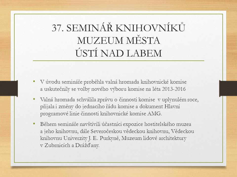 37. SEMINÁŘ KNIHOVNÍKŮ MUZEUM MĚSTA ÚSTÍ NAD LABEM V úvodu semináře proběhla valná hromada knihovnické komise a uskutečnily se volby nového výboru kom