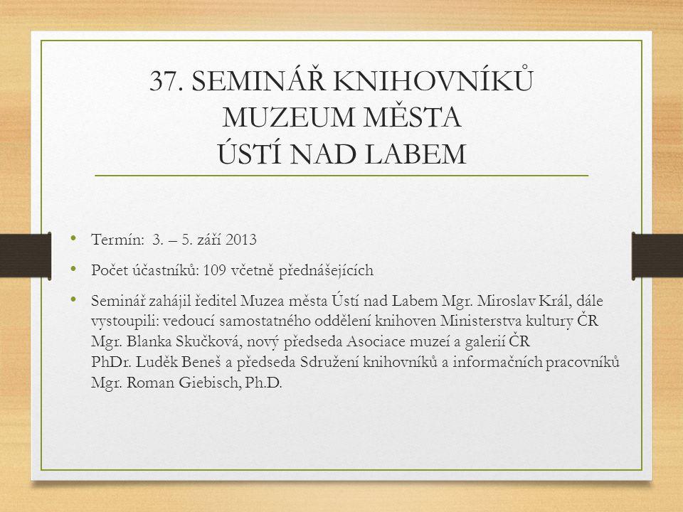 37. SEMINÁŘ KNIHOVNÍKŮ MUZEUM MĚSTA ÚSTÍ NAD LABEM Termín: 3. – 5. září 2013 Počet účastníků: 109 včetně přednášejících Seminář zahájil ředitel Muzea
