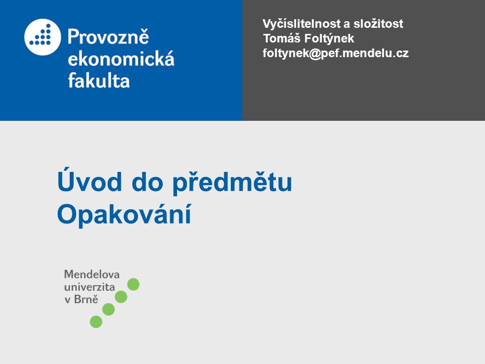 Vyčíslitelnost a složitost Tomáš Foltýnek foltynek@pef.mendelu.cz Úvod do předmětu Opakování