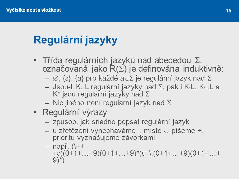 Vyčíslitelnost a složitost 15 Regulární jazyky Třída regulárních jazyků nad abecedou , označovaná jako R(  ) je definována induktivně: – , {  }, {