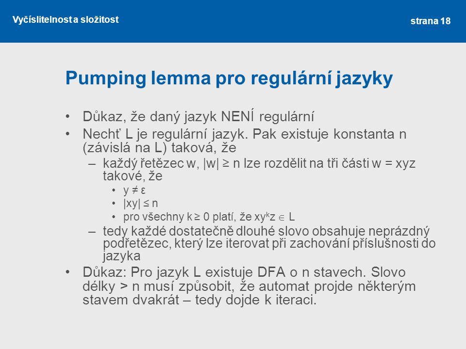 Vyčíslitelnost a složitost Pumping lemma pro regulární jazyky Důkaz, že daný jazyk NENÍ regulární Nechť L je regulární jazyk. Pak existuje konstanta n