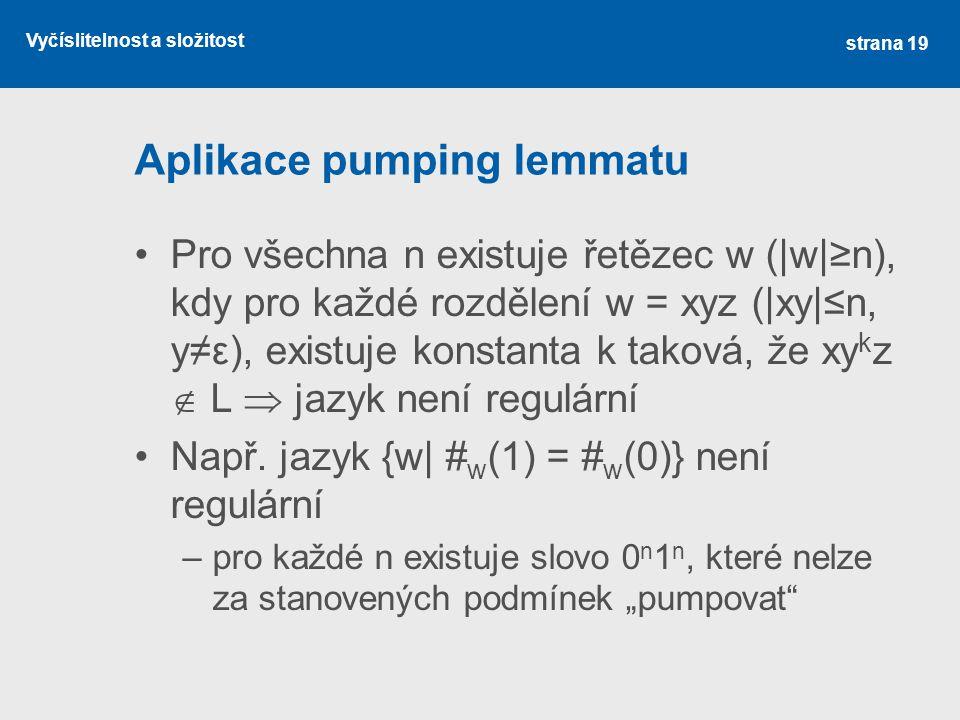 Vyčíslitelnost a složitost Aplikace pumping lemmatu Pro všechna n existuje řetězec w (|w|≥n), kdy pro každé rozdělení w = xyz (|xy|≤n, y≠ε), existuje