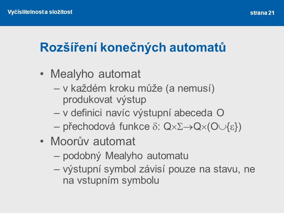Vyčíslitelnost a složitost Rozšíření konečných automatů Mealyho automat –v každém kroku může (a nemusí) produkovat výstup –v definici navíc výstupní a