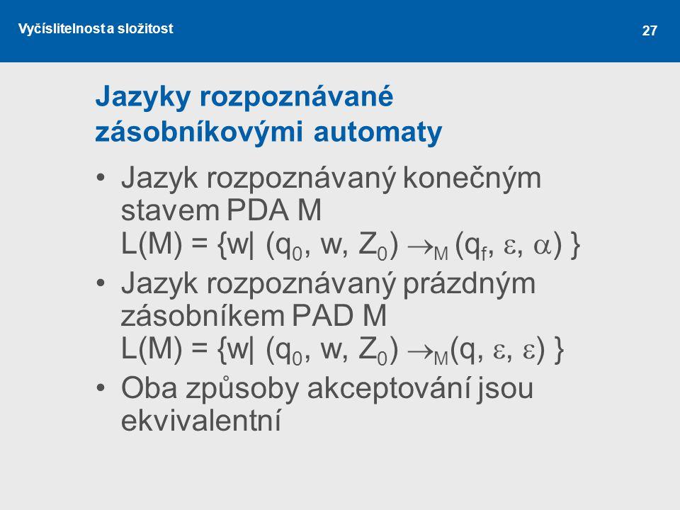 Vyčíslitelnost a složitost 27 Jazyky rozpoznávané zásobníkovými automaty Jazyk rozpoznávaný konečným stavem PDA M L(M) = {w| (q 0, w, Z 0 )  M (q f,