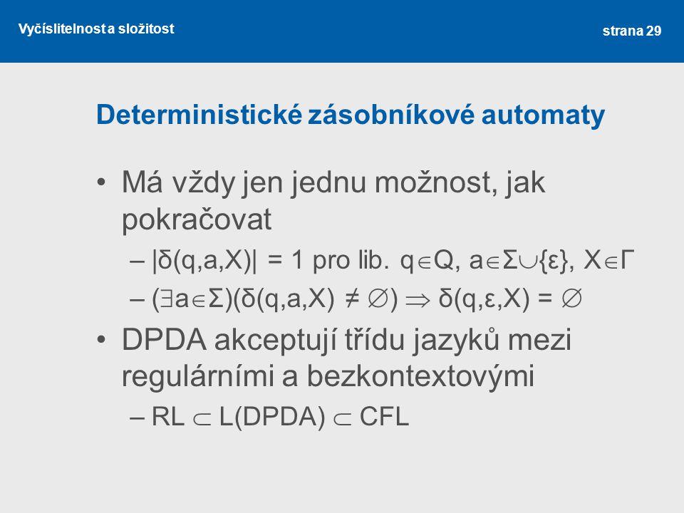 Vyčíslitelnost a složitost Deterministické zásobníkové automaty Má vždy jen jednu možnost, jak pokračovat –|δ(q,a,X)| = 1 pro lib. q  Q, a  Σ  {ε},