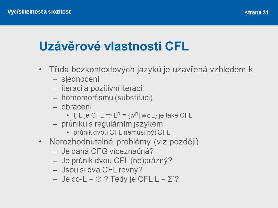 Vyčíslitelnost a složitost Uzávěrové vlastnosti CFL Třída bezkontextových jazyků je uzavřená vzhledem k –sjednocení –iteraci a pozitivní iteraci –homo