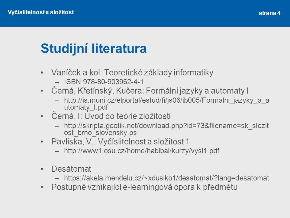 Vyčíslitelnost a složitost Studijní literatura Vaníček a kol: Teoretické základy informatiky –ISBN 978-80-903962-4-1 Černá, Křetínský, Kučera: Formáln