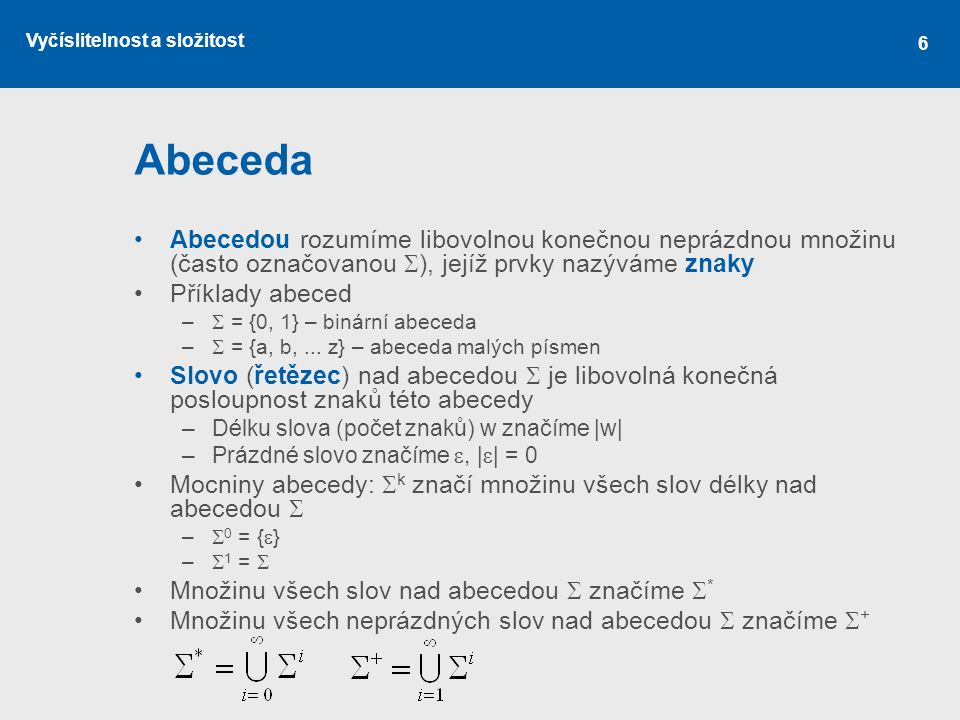 Vyčíslitelnost a složitost 6 Abeceda Abecedou rozumíme libovolnou konečnou neprázdnou množinu (často označovanou  ), jejíž prvky nazýváme znaky Příkl