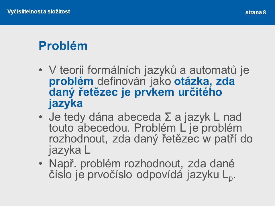 Vyčíslitelnost a složitost Problém V teorii formálních jazyků a automatů je problém definován jako otázka, zda daný řetězec je prvkem určitého jazyka