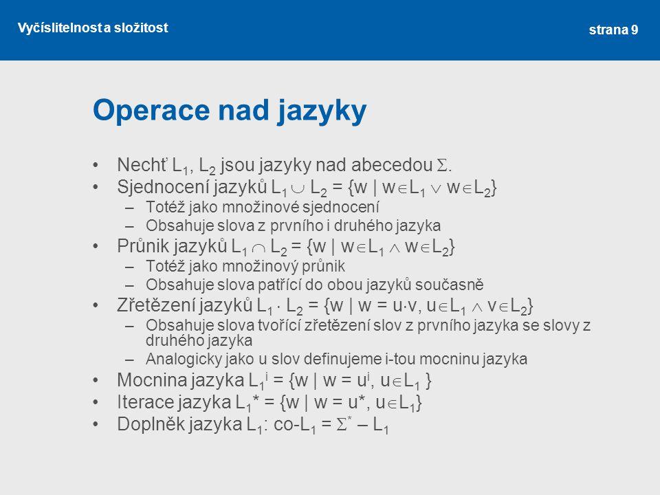 Vyčíslitelnost a složitost Operace nad jazyky Nechť L 1, L 2 jsou jazyky nad abecedou . Sjednocení jazyků L 1  L 2 = {w | w  L 1  w  L 2 } –Totéž