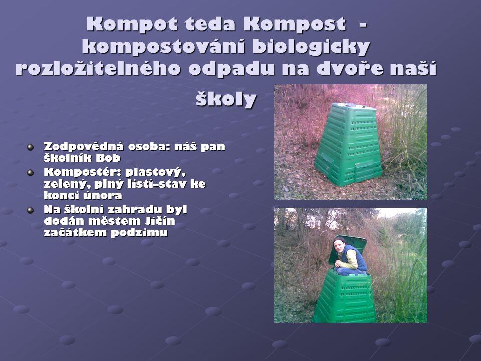 Kompot teda Kompost - kompostování biologicky rozložitelného odpadu na dvoře naší školy Zodpovědná osoba: náš pan školník Bob Kompostér: plastový, zel