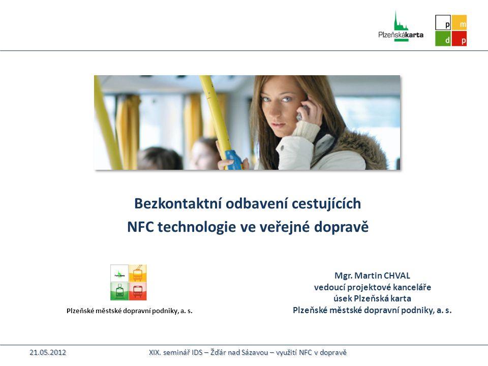 Plzeňské městské dopravní podniky, a. s. Bezkontaktní odbavení cestujících NFC technologie ve veřejné dopravě Mgr. Martin CHVAL vedoucí projektové kan