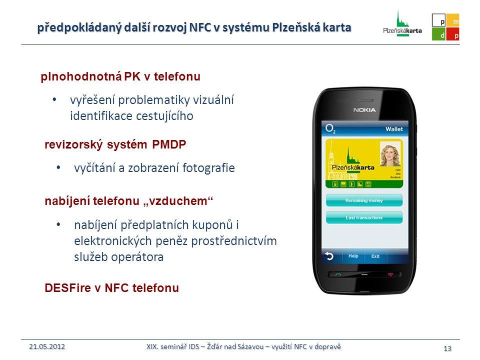 předpokládaný další rozvoj NFC v systému Plzeňská karta vyřešení problematiky vizuální identifikace cestujícího 13 21.05.2012 XIX. seminář IDS – Žďár