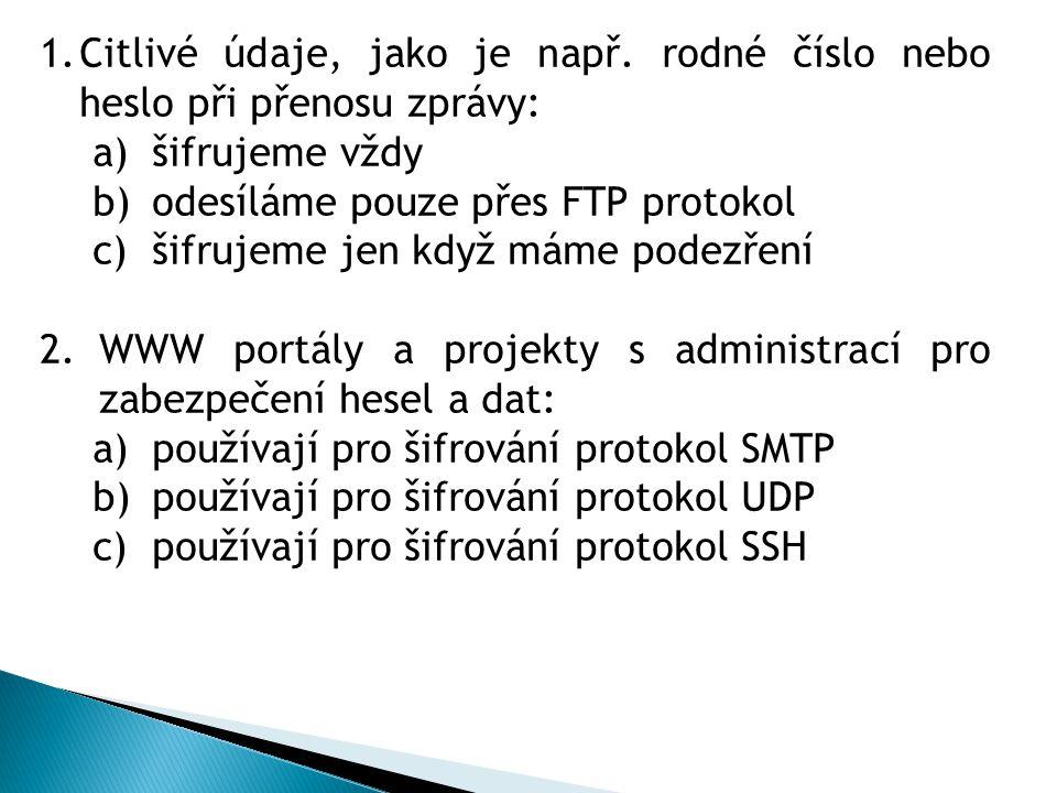 1.Citlivé údaje, jako je např. rodné číslo nebo heslo při přenosu zprávy: a)šifrujeme vždy b)odesíláme pouze přes FTP protokol c)šifrujeme jen když má
