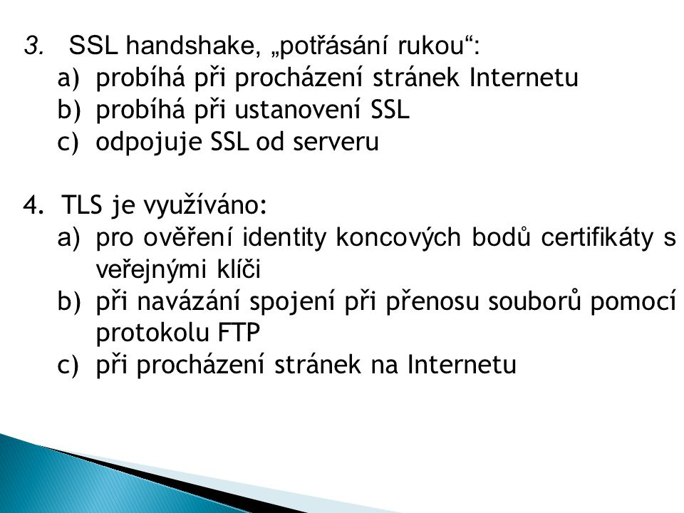 """3. SSL handshake, """"potřásání rukou"""": a)probíhá při procházení stránek Internetu b)probíhá při ustanovení SSL c)odpojuje SSL od serveru 4.TLS je využív"""