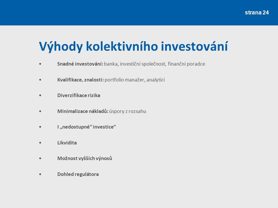 strana 24 Výhody kolektivního investování Snadné investování: banka, investiční společnost, finanční poradce Kvalifikace, znalosti: portfolio manažer,