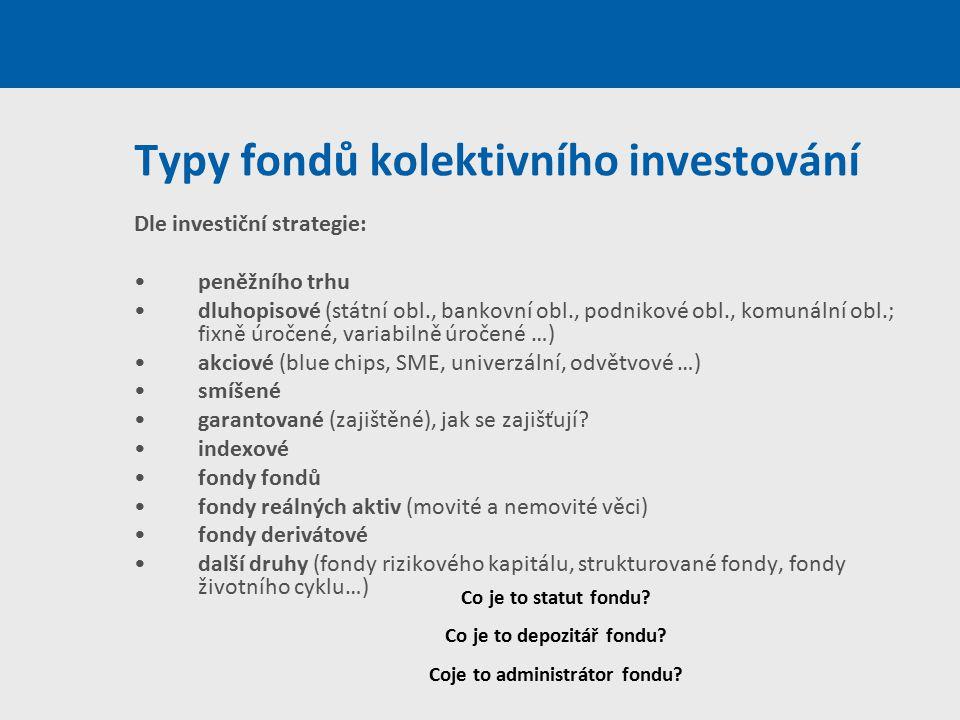 Typy fondů kolektivního investování Dle investiční strategie: peněžního trhu dluhopisové (státní obl., bankovní obl., podnikové obl., komunální obl.;