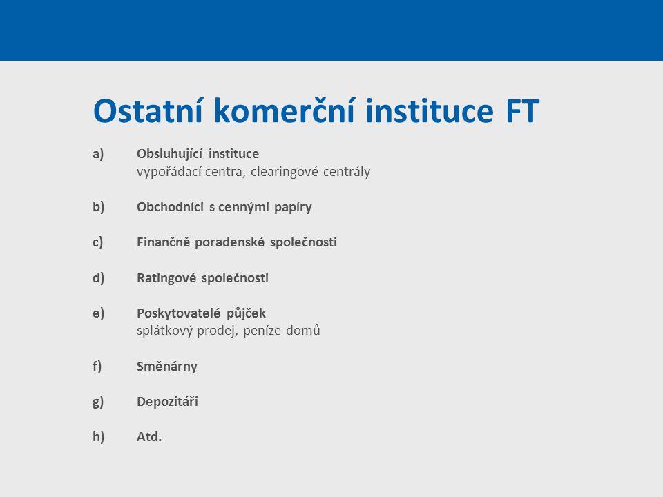 Ostatní komerční instituce FT a)Obsluhující instituce vypořádací centra, clearingové centrály b)Obchodníci s cennými papíry c)Finančně poradenské spol