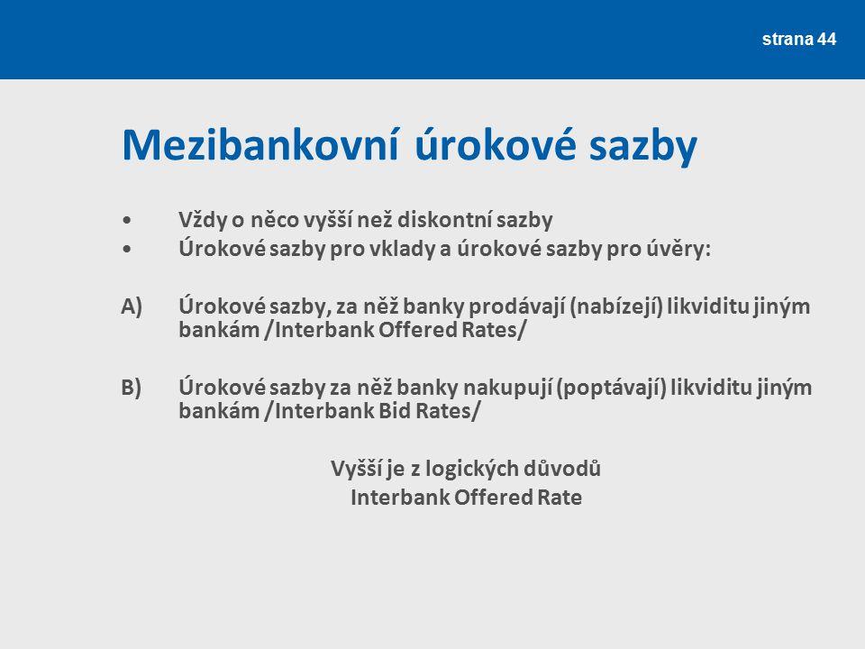 strana 44 Mezibankovní úrokové sazby Vždy o něco vyšší než diskontní sazby Úrokové sazby pro vklady a úrokové sazby pro úvěry: A) Úrokové sazby, za ně