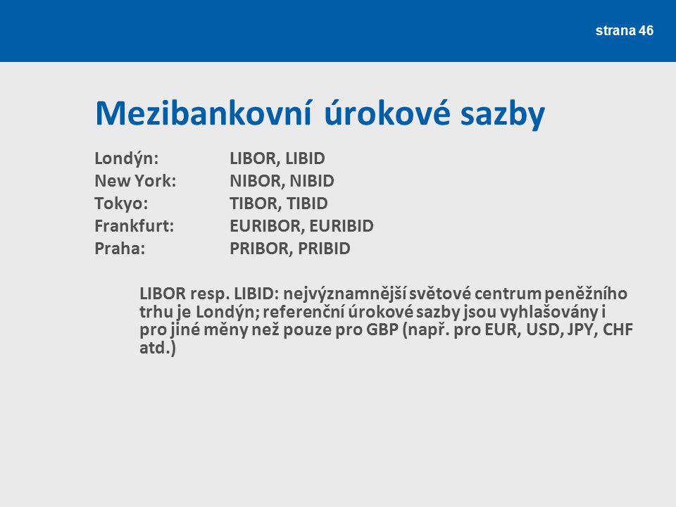 strana 46 Mezibankovní úrokové sazby Londýn: LIBOR, LIBID New York: NIBOR, NIBID Tokyo: TIBOR, TIBID Frankfurt:EURIBOR, EURIBID Praha: PRIBOR, PRIBID