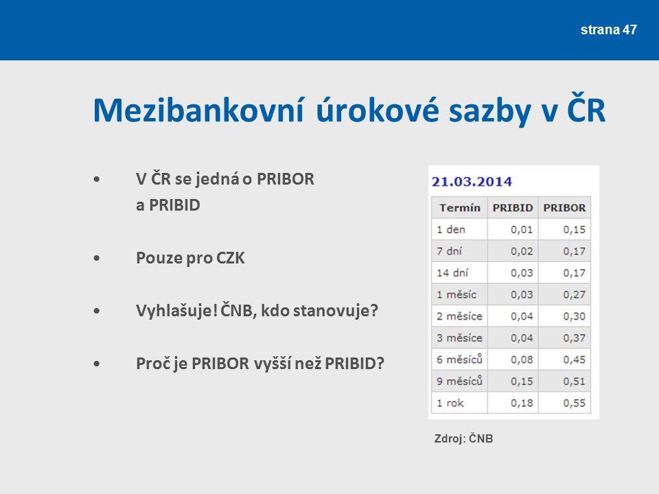 strana 47 Mezibankovní úrokové sazby v ČR V ČR se jedná o PRIBOR a PRIBID Pouze pro CZK Vyhlašuje! ČNB, kdo stanovuje? Proč je PRIBOR vyšší než PRIBID
