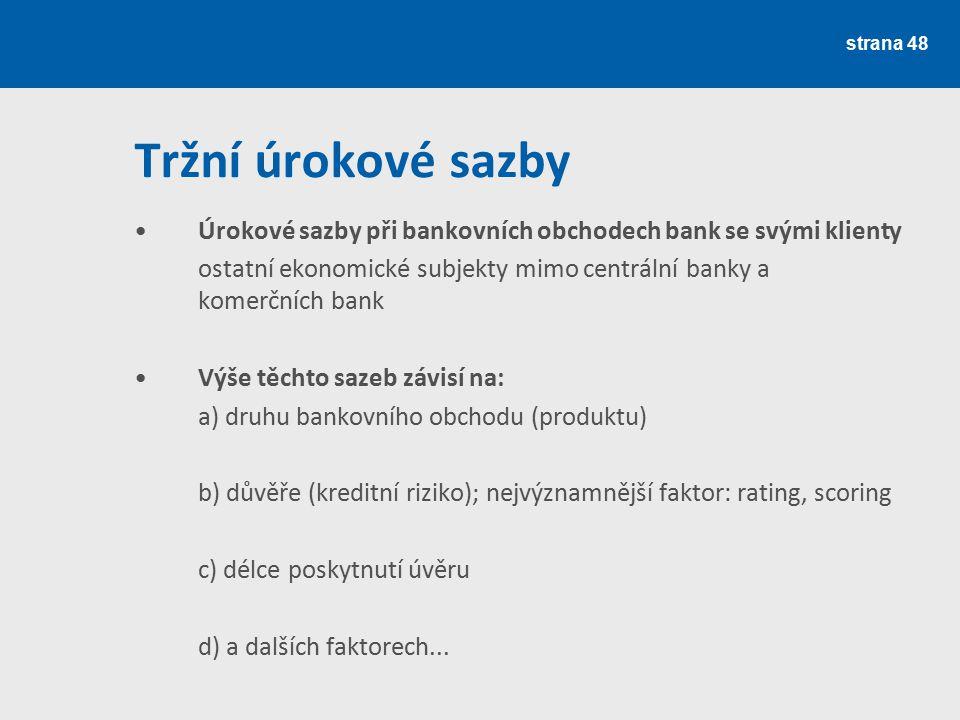 strana 48 Tržní úrokové sazby Úrokové sazby při bankovních obchodech bank se svými klienty ostatní ekonomické subjekty mimo centrální banky a komerční
