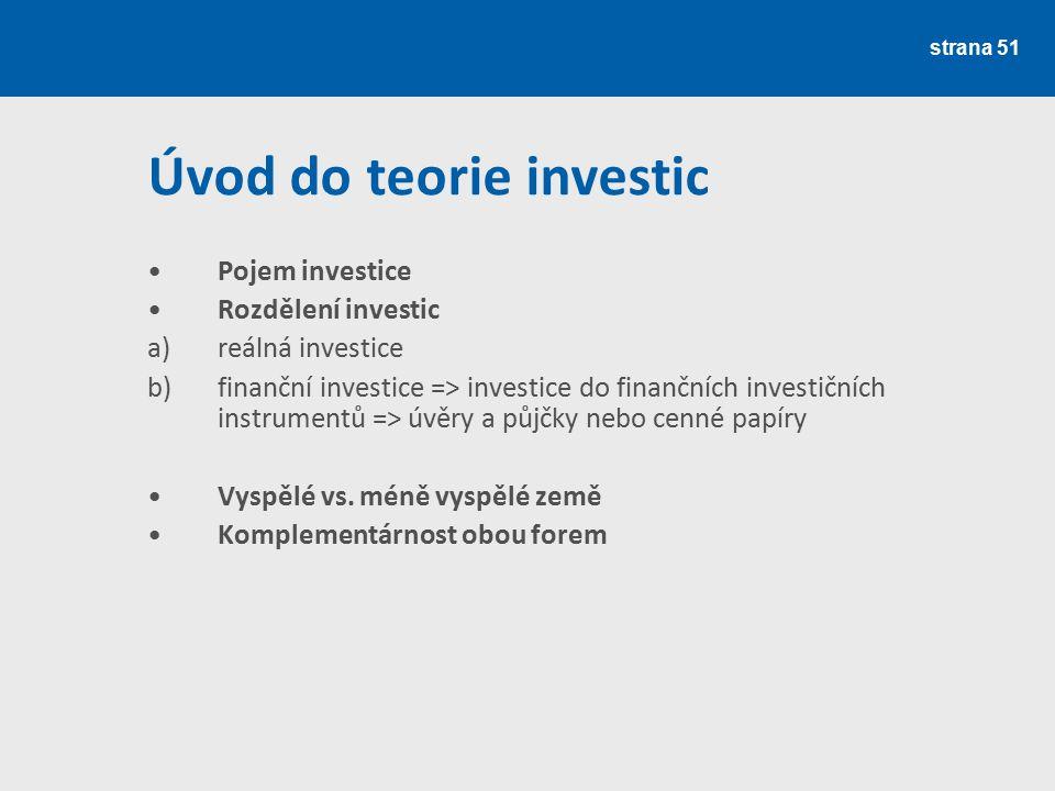 strana 51 Úvod do teorie investic Pojem investice Rozdělení investic a)reálná investice b)finanční investice => investice do finančních investičních i