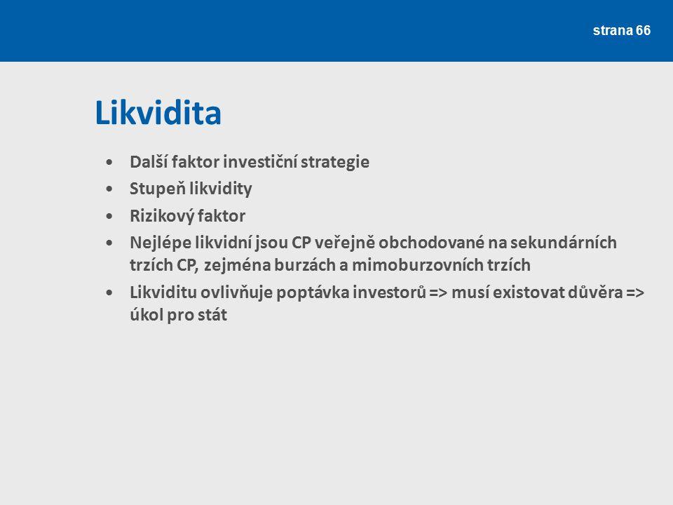 strana 66 Likvidita Další faktor investiční strategie Stupeň likvidity Rizikový faktor Nejlépe likvidní jsou CP veřejně obchodované na sekundárních tr