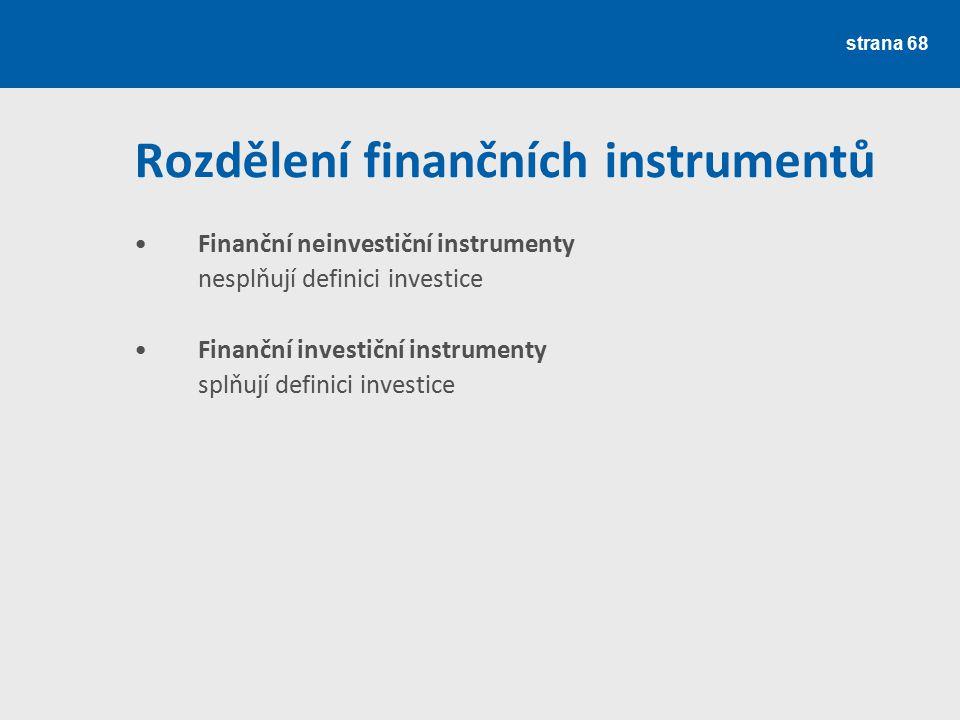 strana 68 Rozdělení finančních instrumentů Finanční neinvestiční instrumenty nesplňují definici investice Finanční investiční instrumenty splňují defi