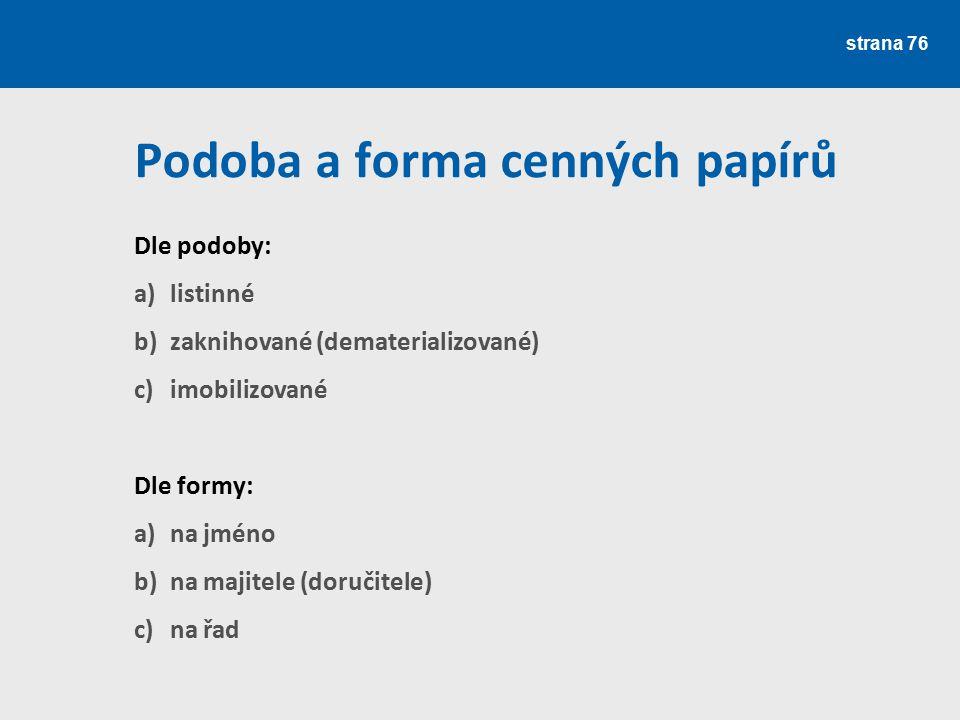 strana 76 Podoba a forma cenných papírů Dle podoby: a)listinné b)zaknihované (dematerializované) c)imobilizované Dle formy: a)na jméno b)na majitele (