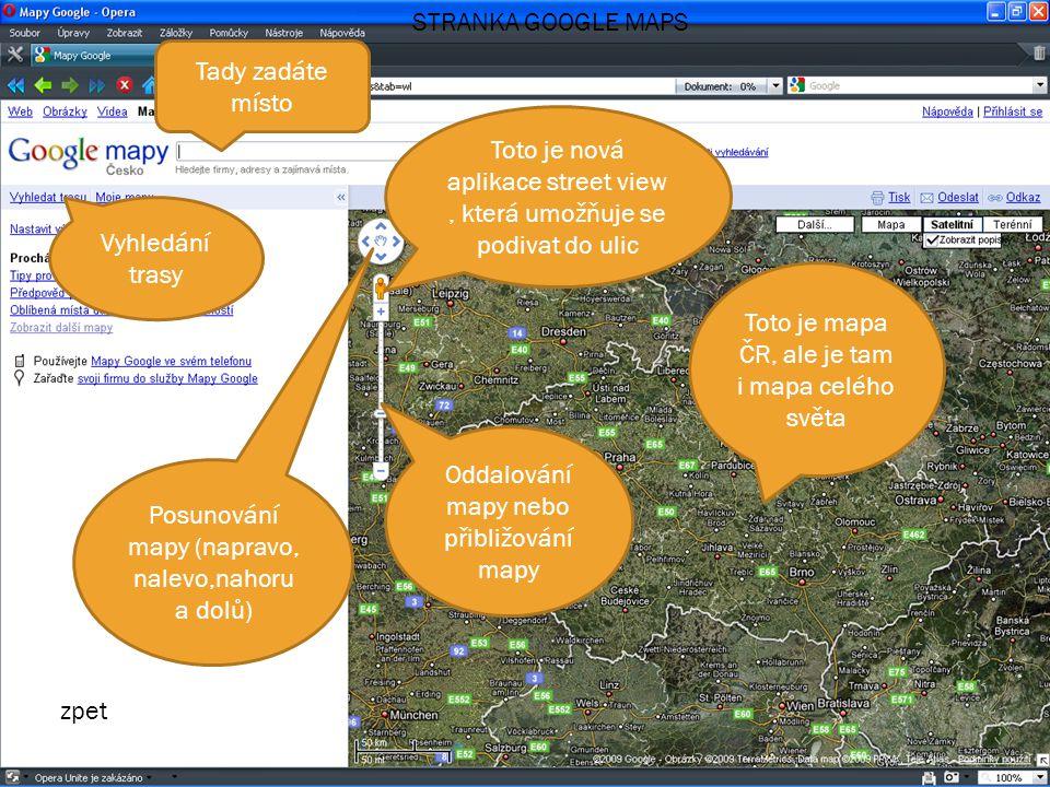 Tady zadáte místo Toto je nová aplikace street view, která umožňuje se podivat do ulic Vyhledání trasy Toto je mapa ČR, ale je tam i mapa celého světa STRANKA GOOGLE MAPS Oddalování mapy nebo přibližování mapy Posunování mapy (napravo, nalevo,nahoru a dolů) zpet