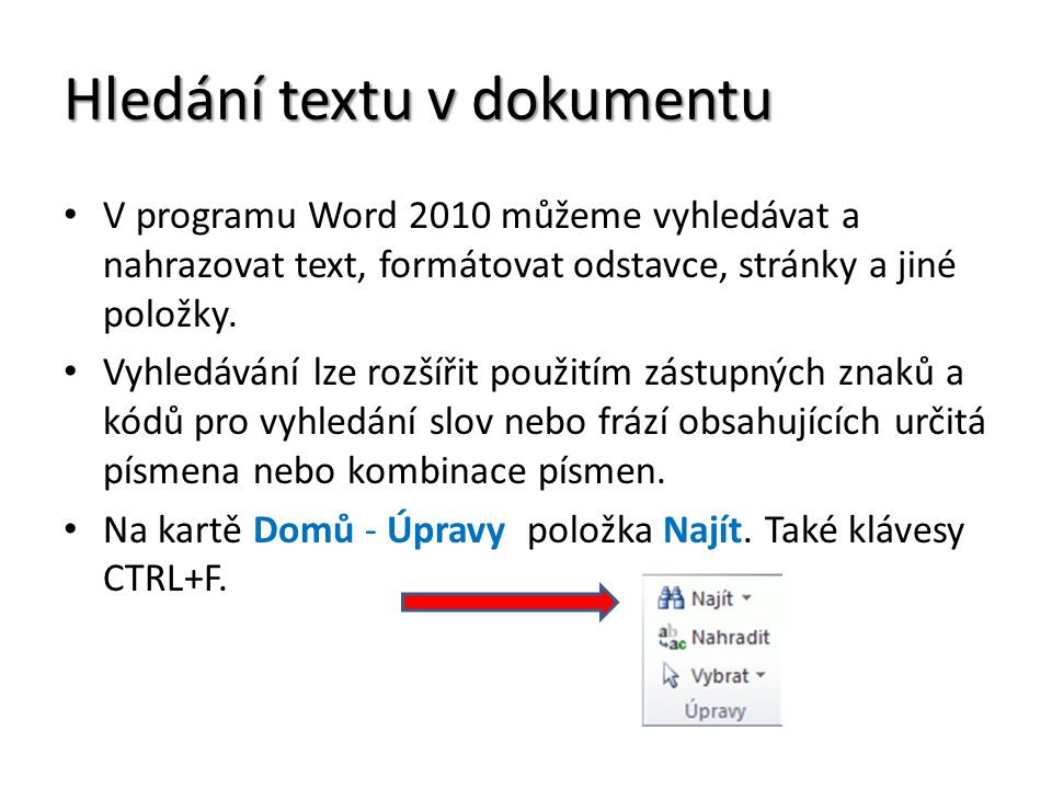 Hledání textu v dokumentu V programu Word 2010 můžeme vyhledávat a nahrazovat text, formátovat odstavce, stránky a jiné položky. Vyhledávání lze rozší