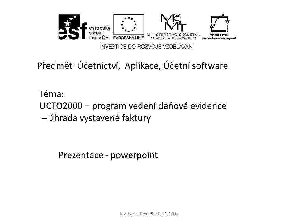 Předmět: Účetnictví, Aplikace, Účetní software Téma: UCTO2000 – program vedení daňové evidence – úhrada vystavené faktury Prezentace - powerpoint ing.Květoslava Plechatá, 2012