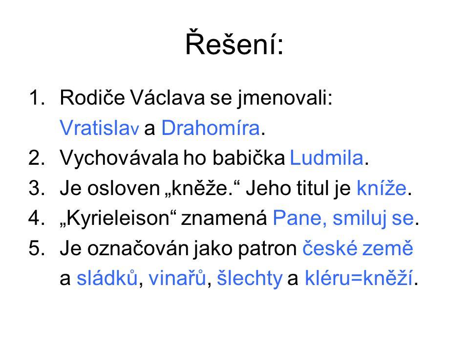 """Řešení: 1.Rodiče Václava se jmenovali: Vratisla v a Drahomíra. 2.Vychovávala ho babička Ludmila. 3.Je osloven """"kněže."""" Jeho titul je kníže. 4.""""Kyriele"""