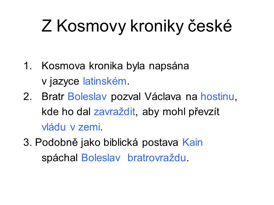 Z Kosmovy kroniky české 1.Kosmova kronika byla napsána v jazyce latinském. 2.Bratr Boleslav pozval Václava na hostinu, kde ho dal zavraždit, aby mohl