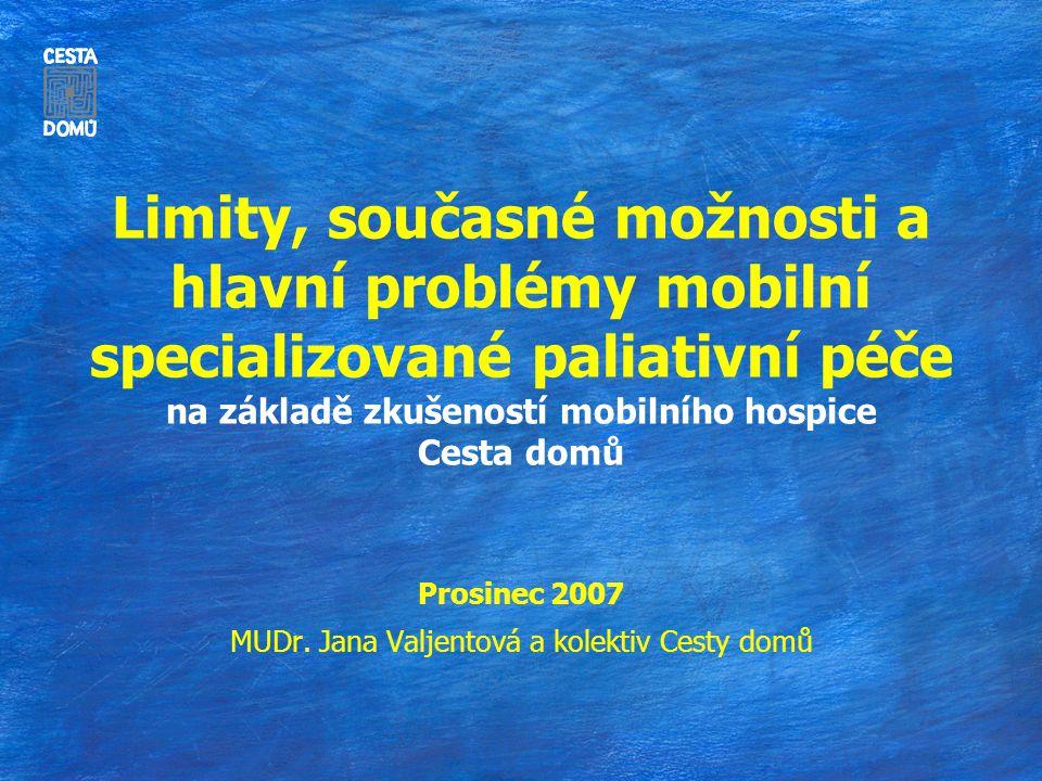 Limity, současné možnosti a hlavní problémy mobilní specializované paliativní péče na základě zkušeností mobilního hospice Cesta domů Prosinec 2007 MUDr.