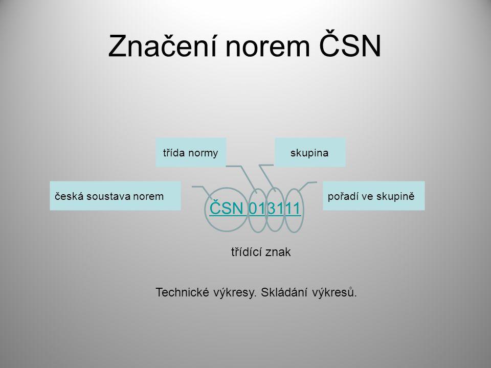 Značení norem ČSN ČSN 013111 česká soustava norem třída normyskupina pořadí ve skupině třídící znak Technické výkresy. Skládání výkresů.