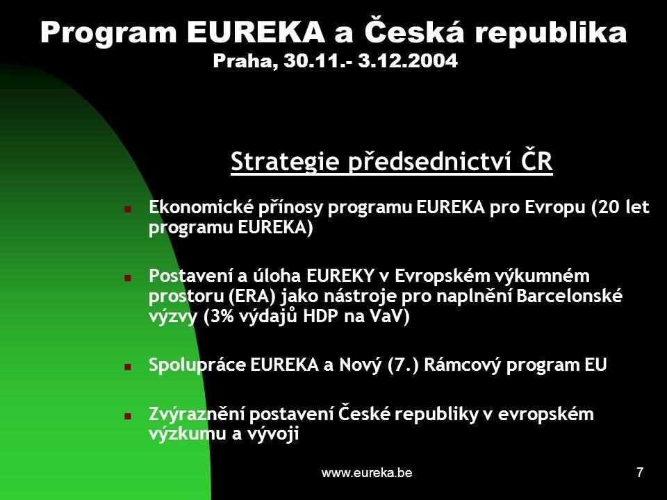 www.eureka.be7 Program EUREKA a Česká republika Praha, 30.11.- 3.12.2004 Strategie předsednictví ČR Ekonomické přínosy programu EUREKA pro Evropu (20 let programu EUREKA) Postavení a úloha EUREKY v Evropském výkumném prostoru (ERA) jako nástroje pro naplnění Barcelonské výzvy (3% výdajů HDP na VaV) Spolupráce EUREKA a Nový (7.) Rámcový program EU Zvýraznění postavení České republiky v evropském výzkumu a vývoji