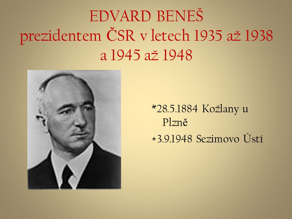 EDVARD BENEŠ prezidentem Č SR v letech 1935 až 1938 a 1945 až 1948 *28.5.1884 Kožlany u Plzn ě +3.9.1948 Sezimovo Ústí